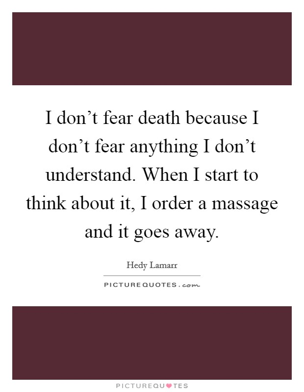 I don't fear death because I don't fear anything I don't understand. When I start to think about it, I order a massage and it goes away Picture Quote #1