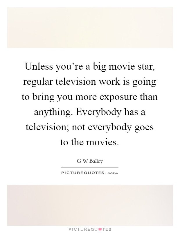 Unless you're a big movie star, regular television work is going to bring you more exposure than anything. Everybody has a television; not everybody goes to the movies Picture Quote #1