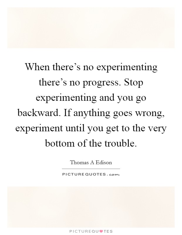 When there's no experimenting there's no progress. Stop experimenting and you go backward. If anything goes wrong, experiment until you get to the very bottom of the trouble. Picture Quote #1