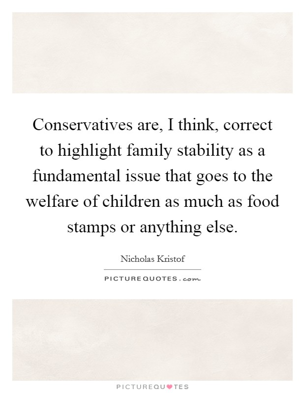 Conservatives are, I think, correct to highlight family stability as a fundamental issue that goes to the welfare of children as much as food stamps or anything else. Picture Quote #1