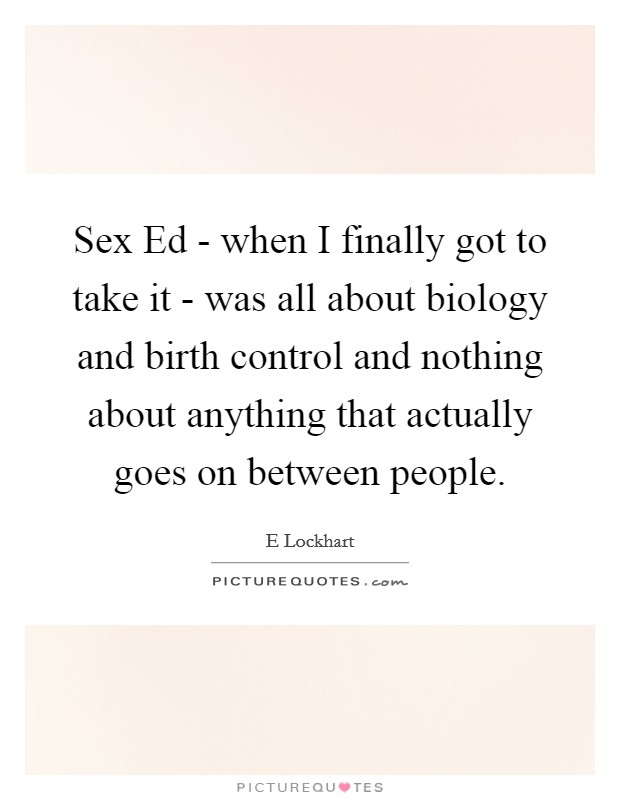Sex Ed - when I finally got to take it - was all about biology and birth control and nothing about anything that actually goes on between people. Picture Quote #1