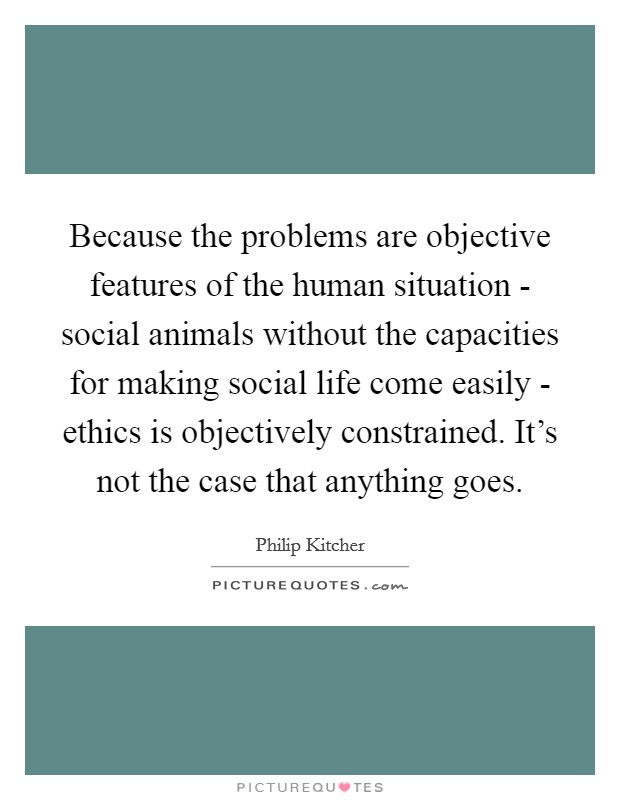 Because the problems are objective features of the human situation - social animals without the capacities for making social life come easily - ethics is objectively constrained. It's not the case that anything goes Picture Quote #1