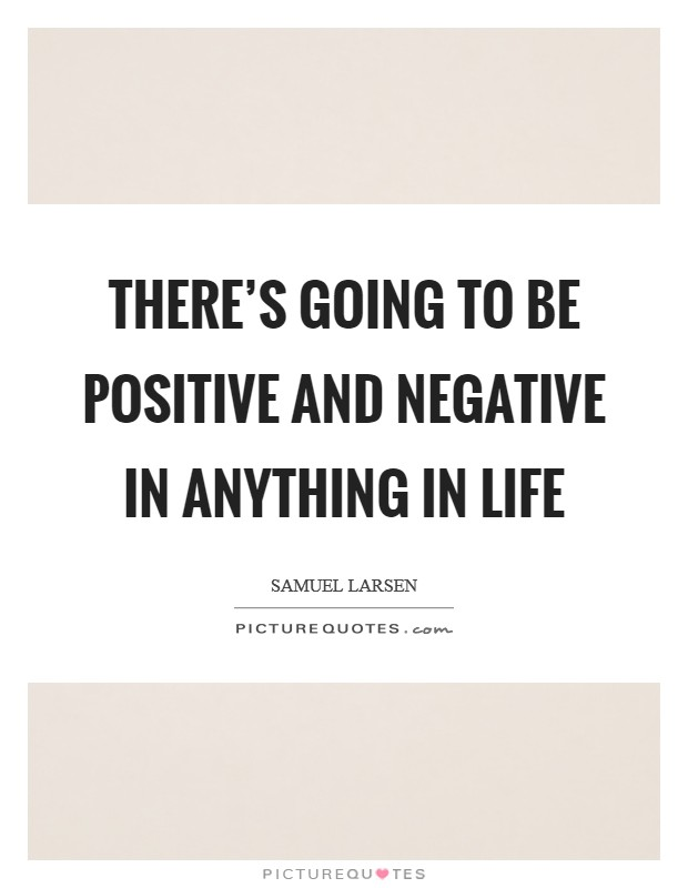There's going to be positive and negative in anything in life Picture Quote #1