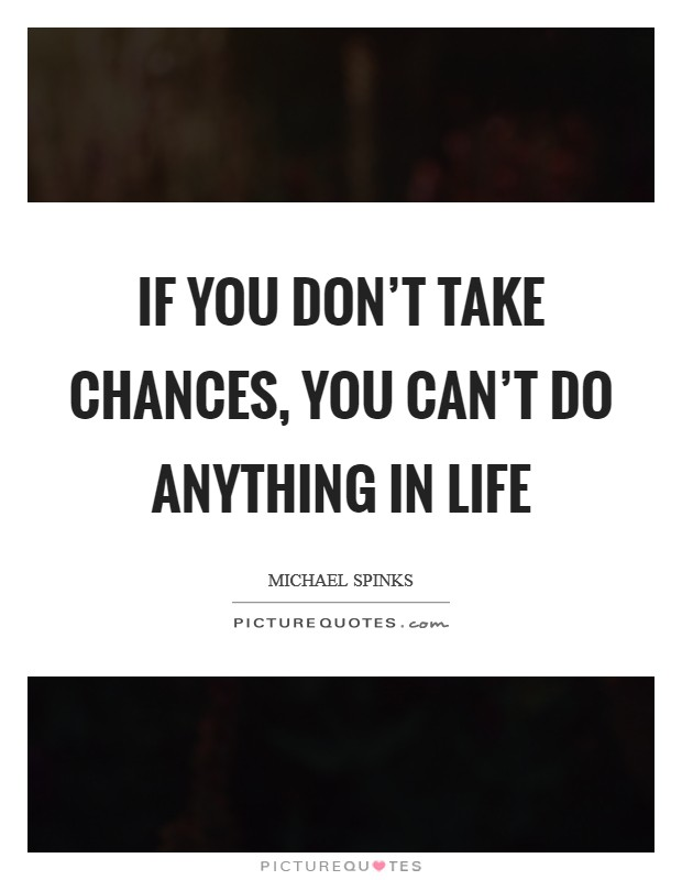 If you don't take chances, you can't do anything in life Picture Quote #1