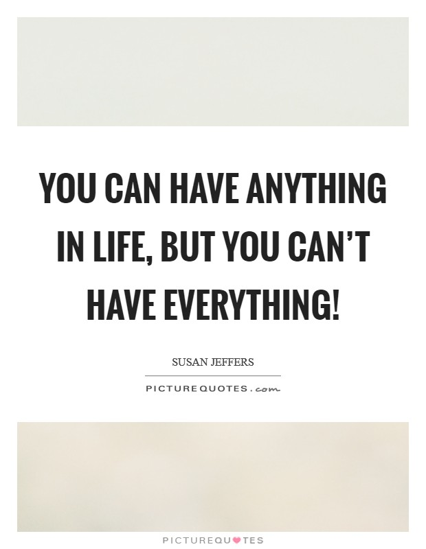 You can have anything in life, but you can't have everything! Picture Quote #1