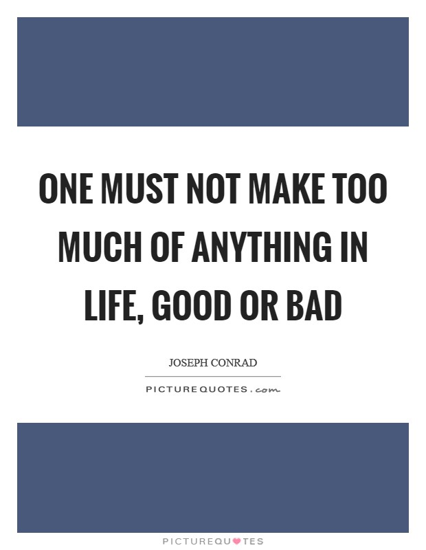 One must not make too much of anything in life, good or bad Picture Quote #1