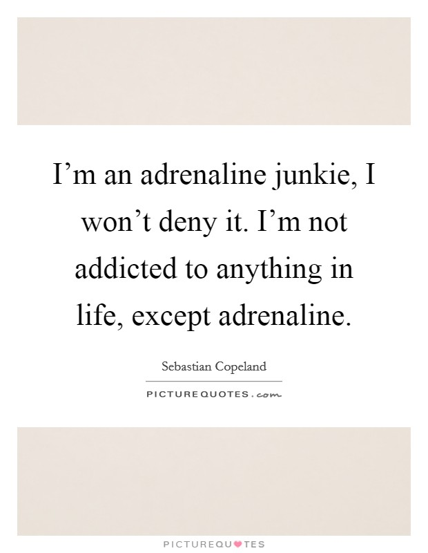 I'm an adrenaline junkie, I won't deny it. I'm not addicted to anything in life, except adrenaline Picture Quote #1