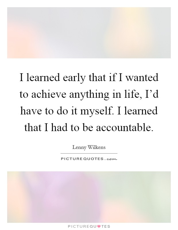 I learned early that if I wanted to achieve anything in life, I'd have to do it myself. I learned that I had to be accountable Picture Quote #1