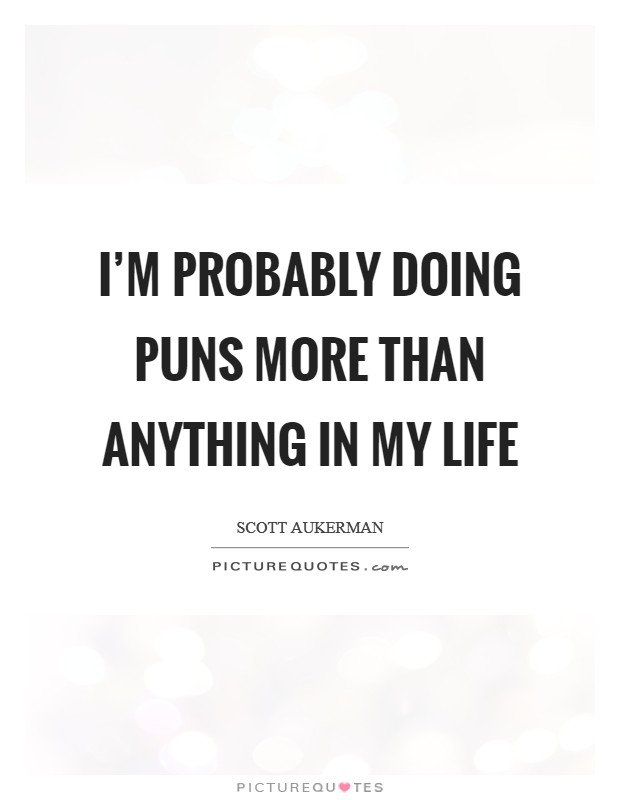 I'm probably doing puns more than anything in my life Picture Quote #1