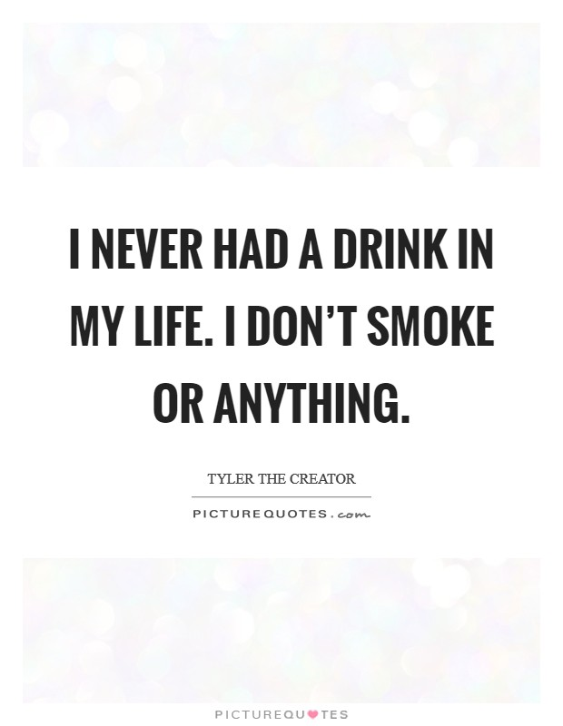 I never had a drink in my life. I don't smoke or anything Picture Quote #1