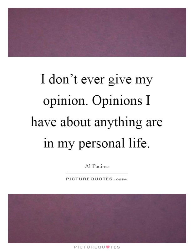 I don't ever give my opinion. Opinions I have about anything are in my personal life Picture Quote #1