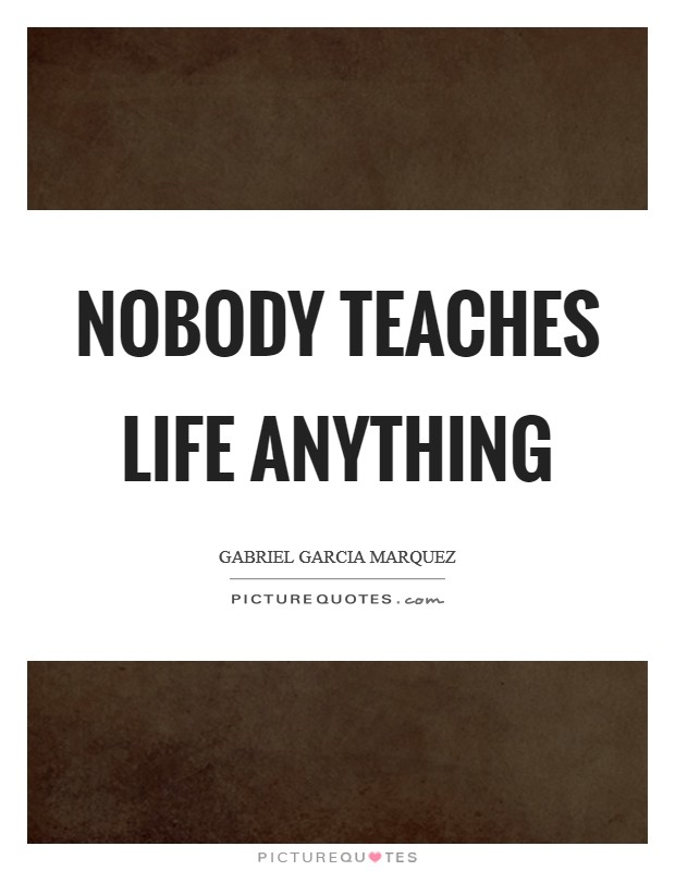 Nobody teaches life anything Picture Quote #1