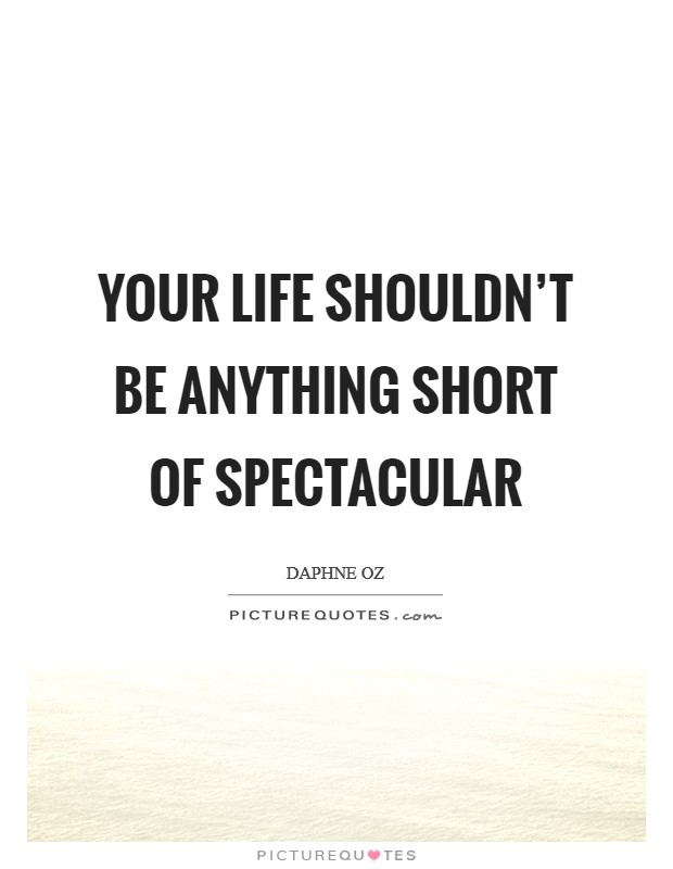 Your life shouldn't be anything short of spectacular Picture Quote #1