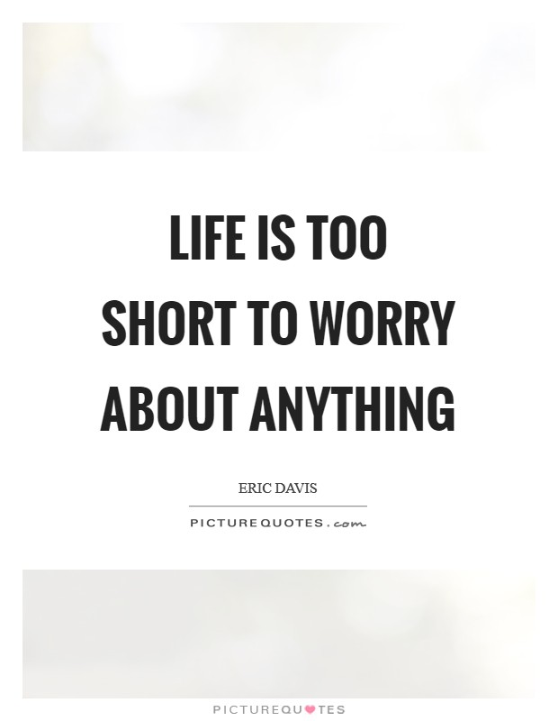 Life is too short to worry about anything Picture Quote #1