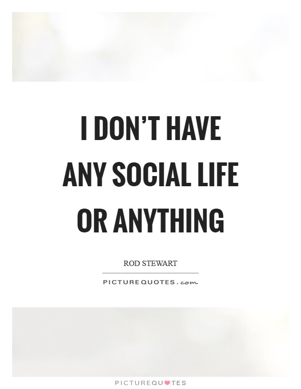 I don't have any social life or anything Picture Quote #1