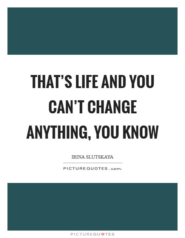 That's life and you can't change anything, you know Picture Quote #1