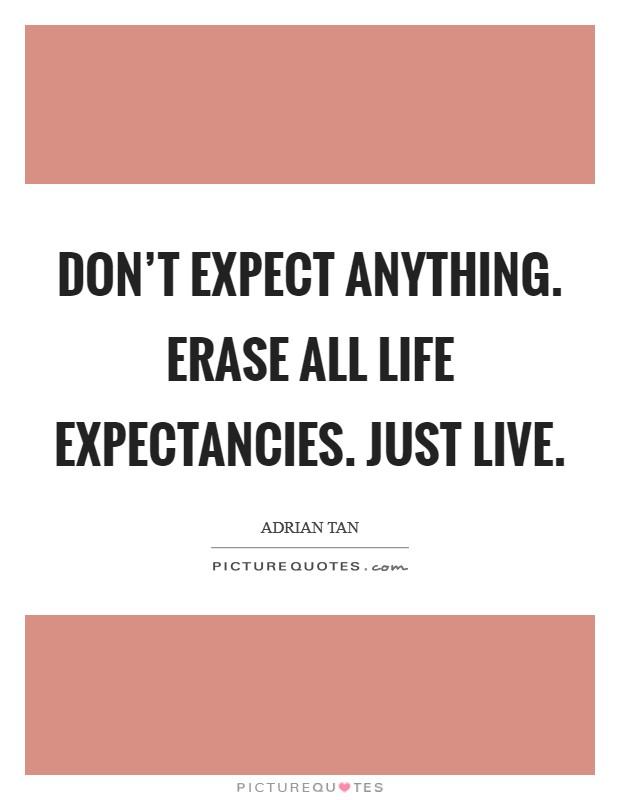 Don't expect anything. Erase all life expectancies. Just live Picture Quote #1