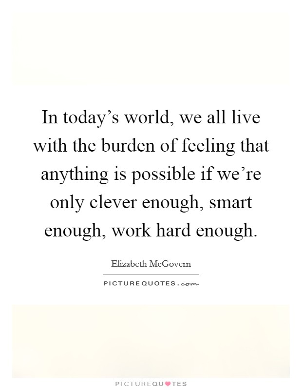 In today's world, we all live with the burden of feeling that anything is possible if we're only clever enough, smart enough, work hard enough. Picture Quote #1