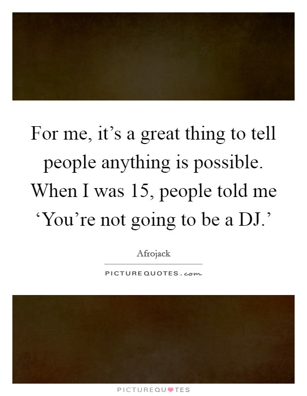 For me, it's a great thing to tell people anything is possible. When I was 15, people told me 'You're not going to be a DJ.' Picture Quote #1