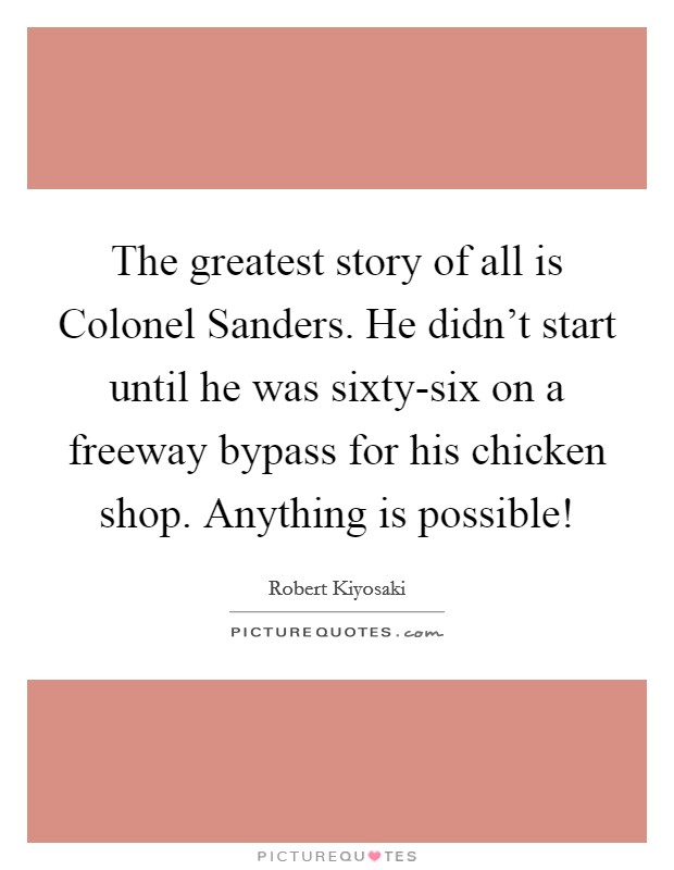 The greatest story of all is Colonel Sanders. He didn't start until he was sixty-six on a freeway bypass for his chicken shop. Anything is possible! Picture Quote #1