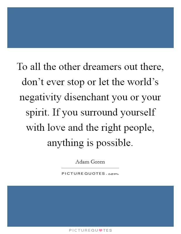 To all the other dreamers out there, don't ever stop or let the world's negativity disenchant you or your spirit. If you surround yourself with love and the right people, anything is possible Picture Quote #1