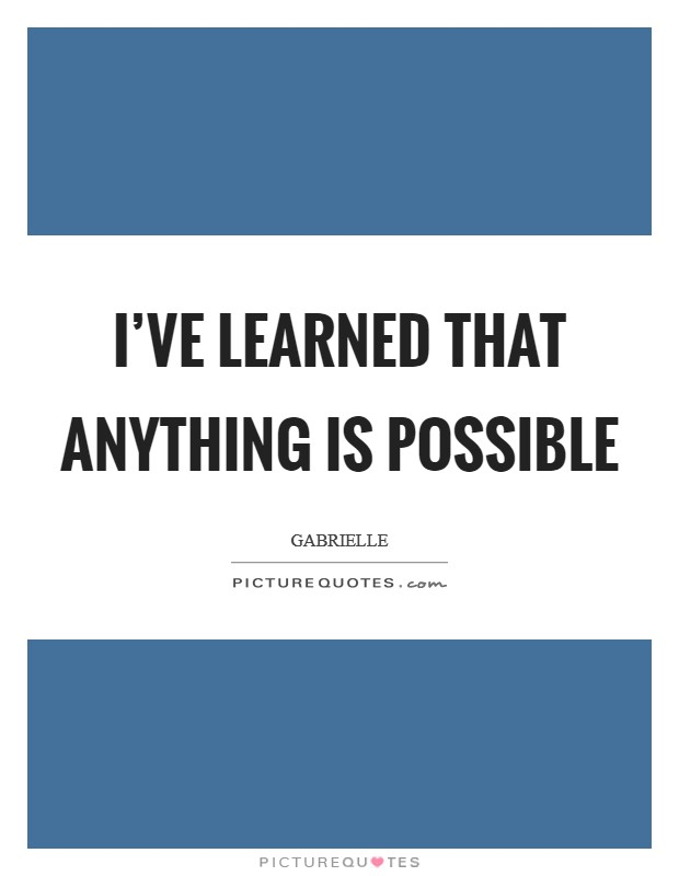 I've learned that anything is possible Picture Quote #1
