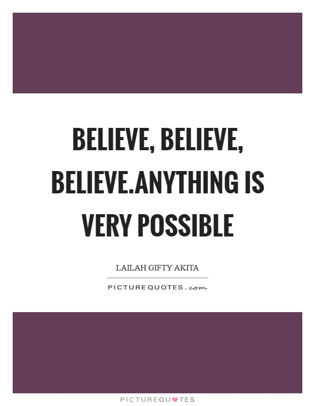Believe, Believe, Believe.Anything is very possible Picture Quote #1