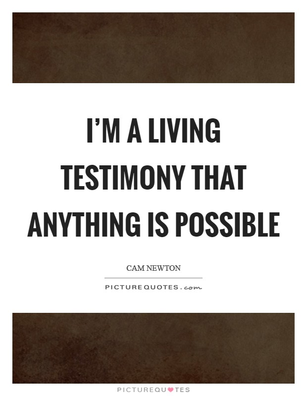 I'm a living testimony that anything is possible Picture Quote #1
