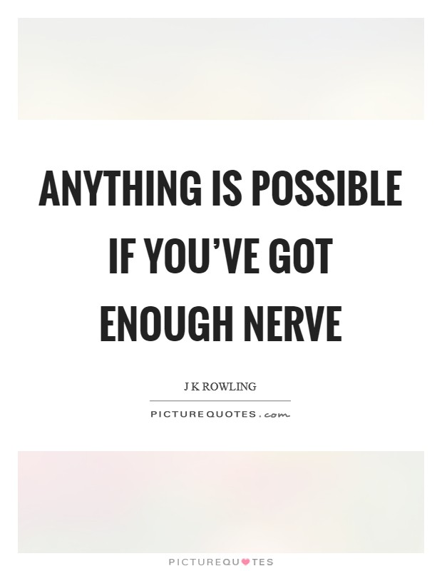 Anything is possible if you've got enough nerve Picture Quote #1