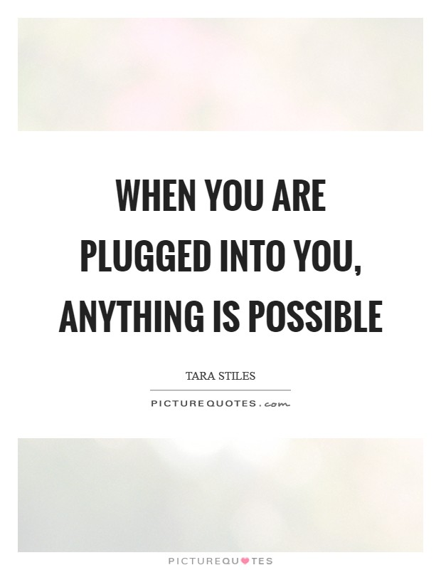 When you are plugged into you, anything is possible Picture Quote #1