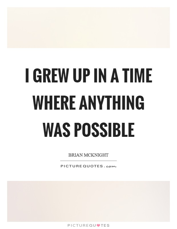I grew up in a time where anything was possible Picture Quote #1