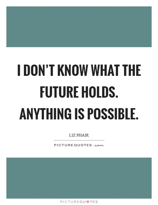 I don't know what the future holds. Anything is possible. Picture Quote #1