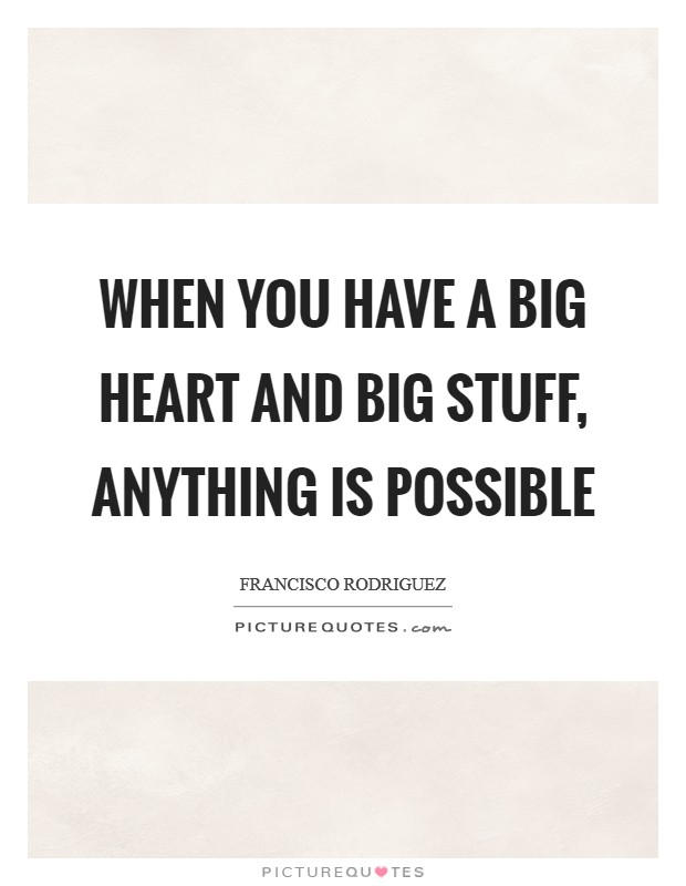 When you have a big heart and big stuff, anything is possible Picture Quote #1