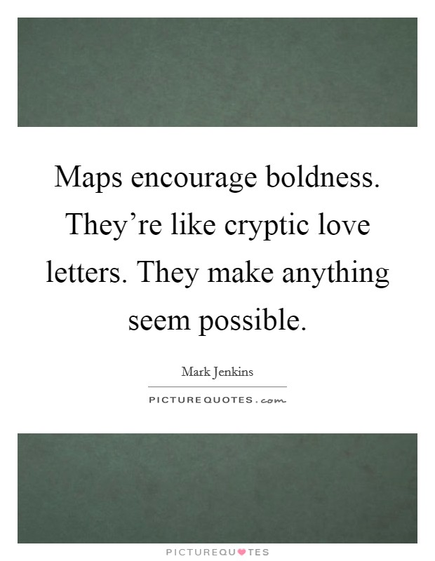 Maps encourage boldness. They're like cryptic love letters. They make anything seem possible Picture Quote #1