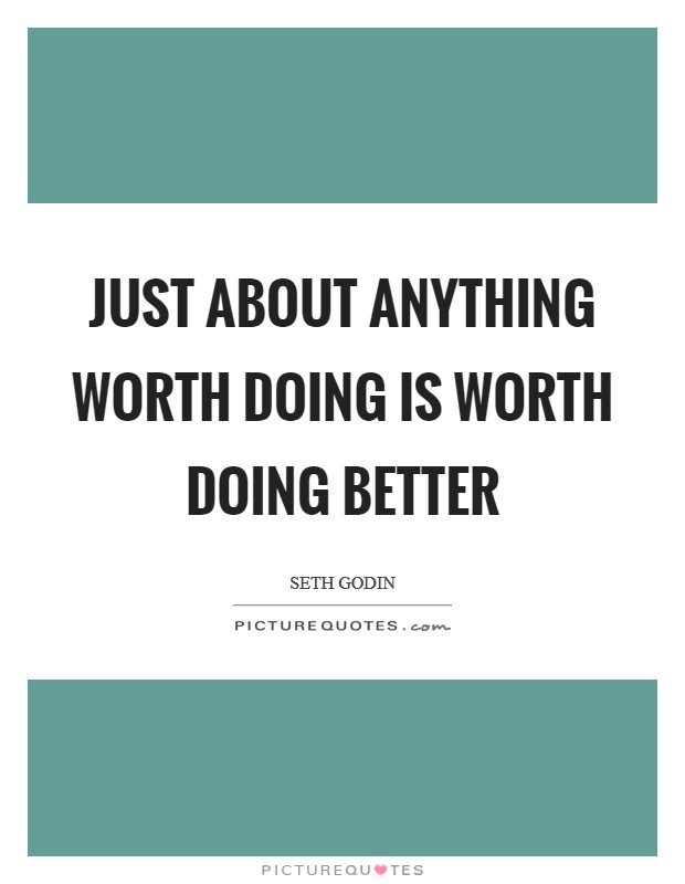 Just about anything worth doing is worth doing better Picture Quote #1