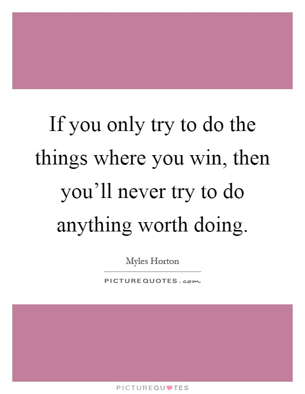 If you only try to do the things where you win, then you'll never try to do anything worth doing Picture Quote #1