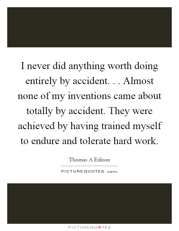 I never did anything worth doing entirely by accident. . . Almost none of my inventions came about totally by accident. They were achieved by having trained myself to endure and tolerate hard work Picture Quote #1