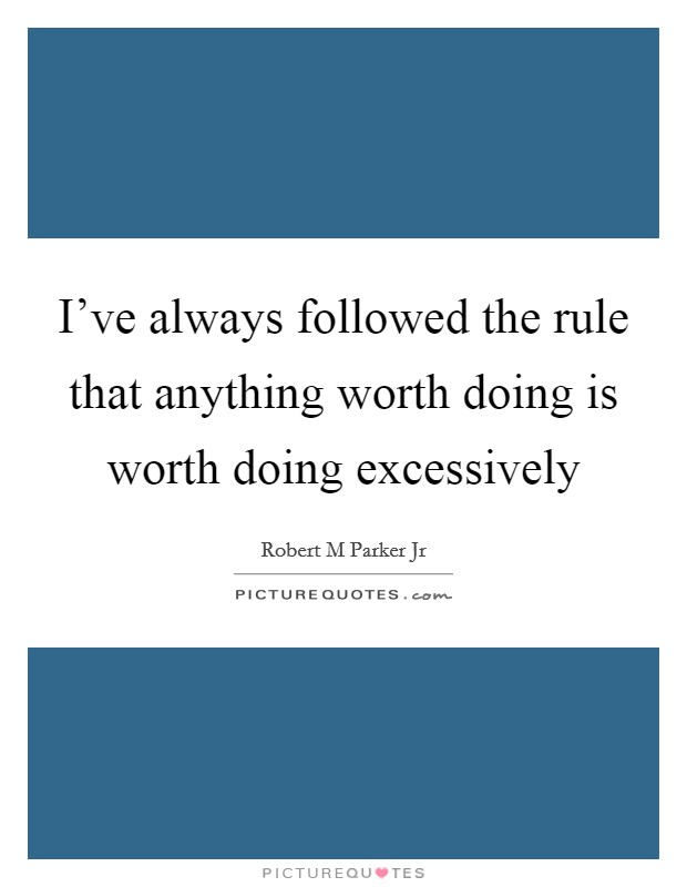 I've always followed the rule that anything worth doing is worth doing excessively Picture Quote #1