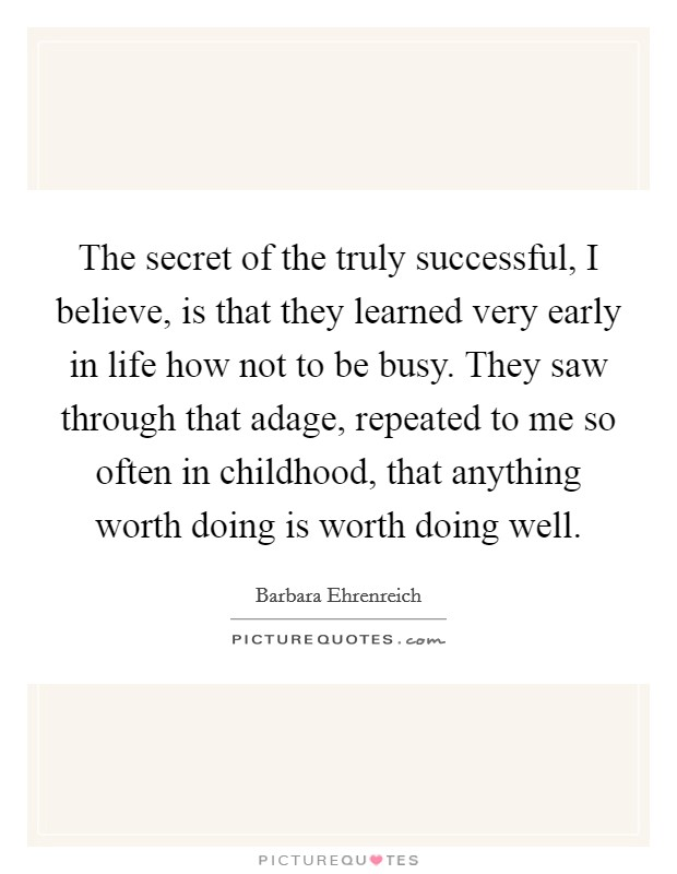 The secret of the truly successful, I believe, is that they learned very early in life how not to be busy. They saw through that adage, repeated to me so often in childhood, that anything worth doing is worth doing well Picture Quote #1