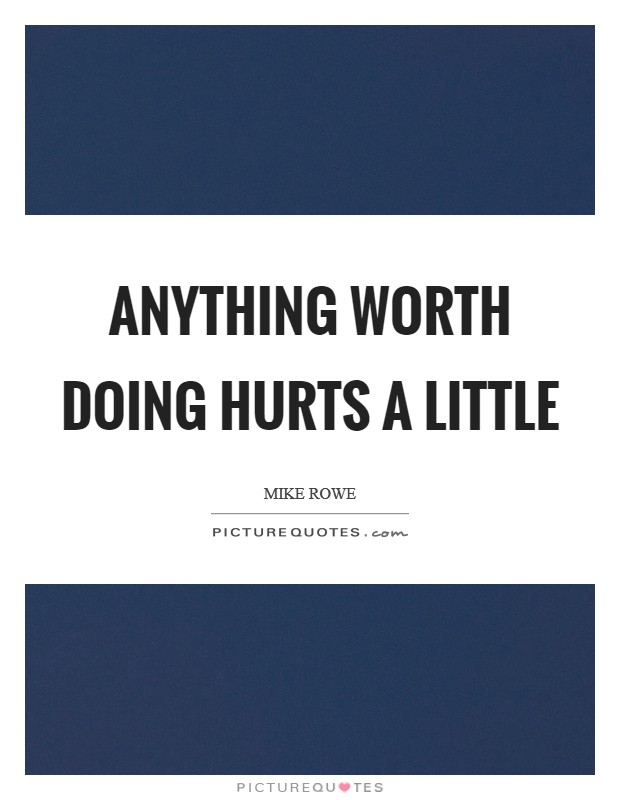 Anything worth doing hurts a little Picture Quote #1
