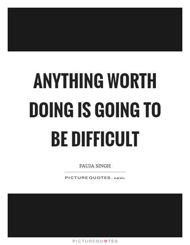 Anything worth doing is going to be difficult Picture Quote #1