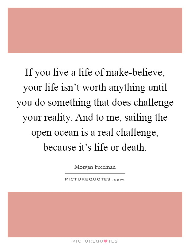 If you live a life of make-believe, your life isn't worth anything until you do something that does challenge your reality. And to me, sailing the open ocean is a real challenge, because it's life or death Picture Quote #1