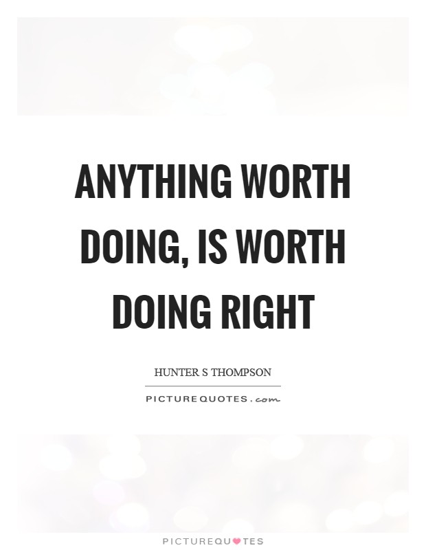 Anything worth doing, is worth doing right Picture Quote #1