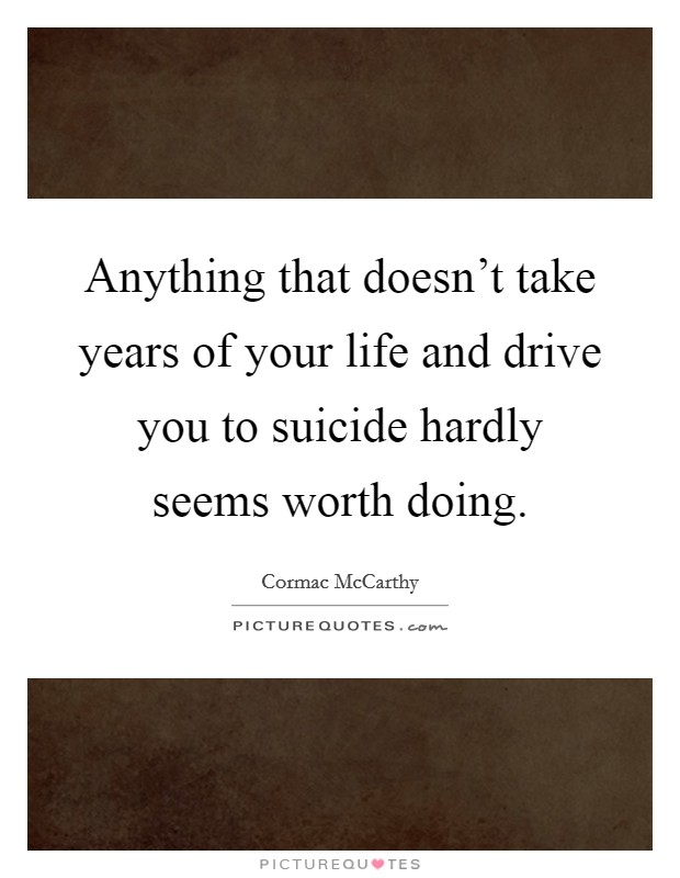 Anything that doesn't take years of your life and drive you to suicide hardly seems worth doing Picture Quote #1