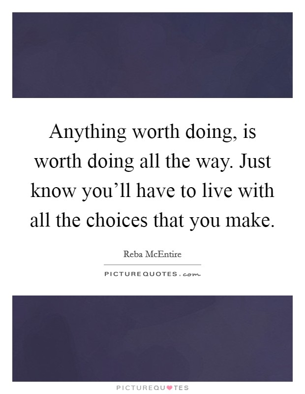 Anything worth doing, is worth doing all the way. Just know you'll have to live with all the choices that you make Picture Quote #1