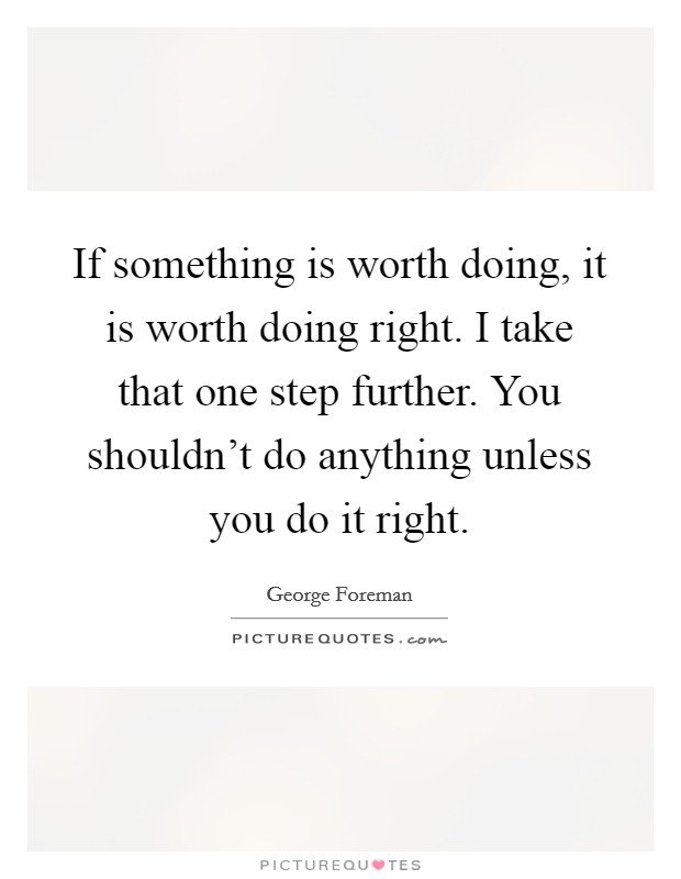 If something is worth doing, it is worth doing right. I take that one step further. You shouldn't do anything unless you do it right Picture Quote #1