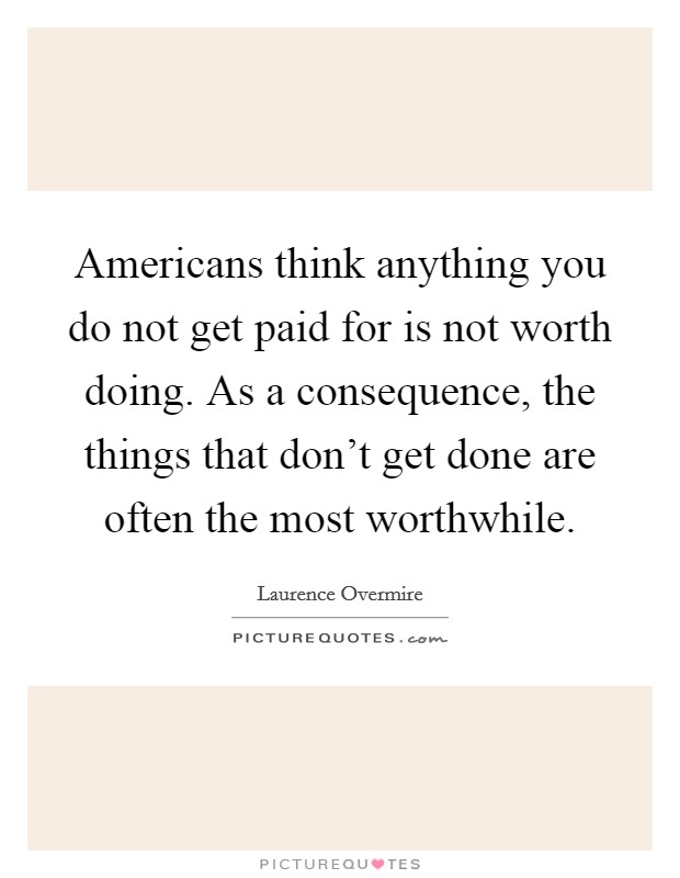 Americans think anything you do not get paid for is not worth doing. As a consequence, the things that don't get done are often the most worthwhile Picture Quote #1