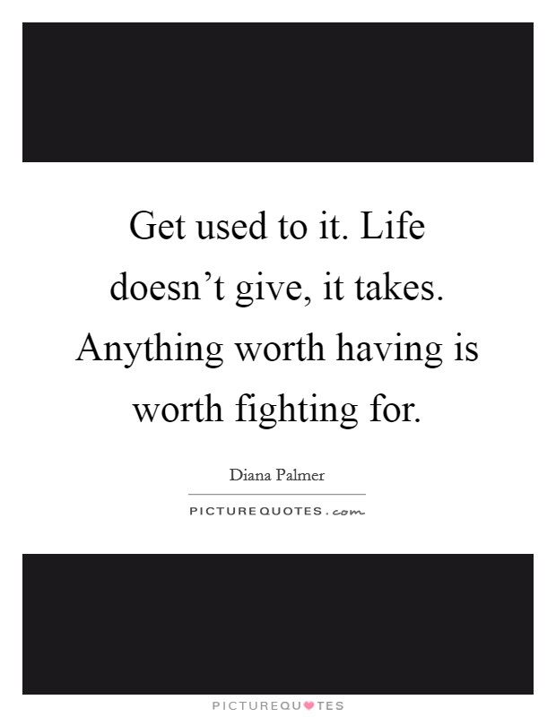 Get used to it. Life doesn't give, it takes. Anything worth having is worth fighting for Picture Quote #1