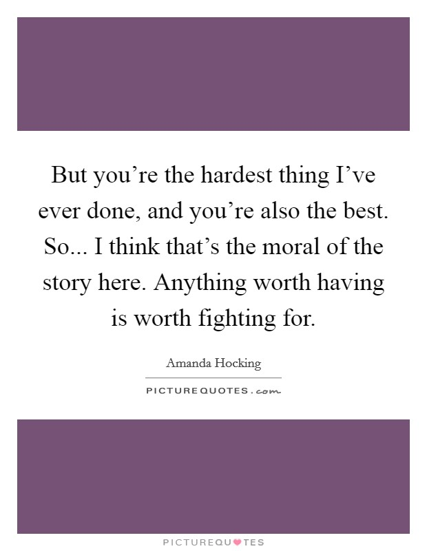 But you're the hardest thing I've ever done, and you're also the best. So... I think that's the moral of the story here. Anything worth having is worth fighting for Picture Quote #1