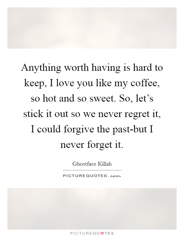 Anything worth having is hard to keep, I love you like my coffee, so hot and so sweet. So, let's stick it out so we never regret it, I could forgive the past-but I never forget it Picture Quote #1